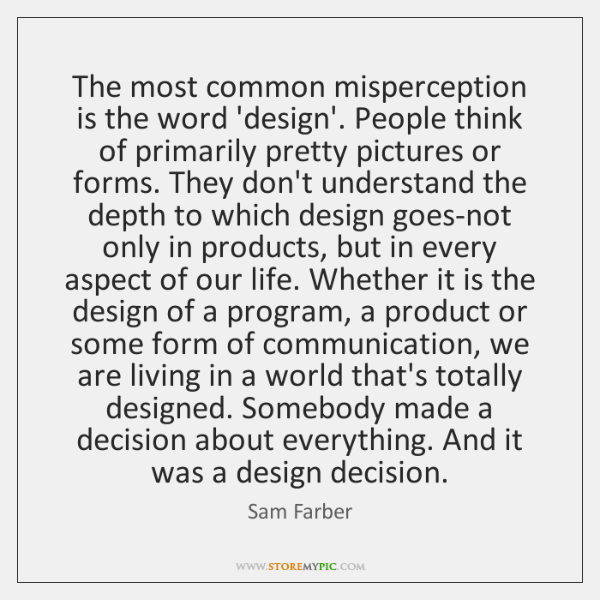 The most common misperception is the word 'design'. People think of primarily ...