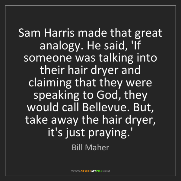 Bill Maher: Sam Harris made that great analogy. He said, 'If someone...