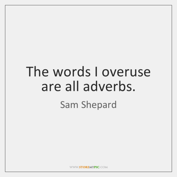 The words I overuse are all adverbs.