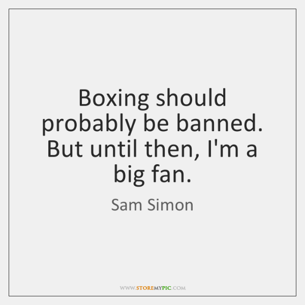 Boxing should probably be banned. But until then, I'm a big fan.