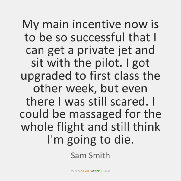My main incentive now is to be so successful that I can ...