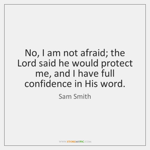 No, I am not afraid; the Lord said he would protect me, ...