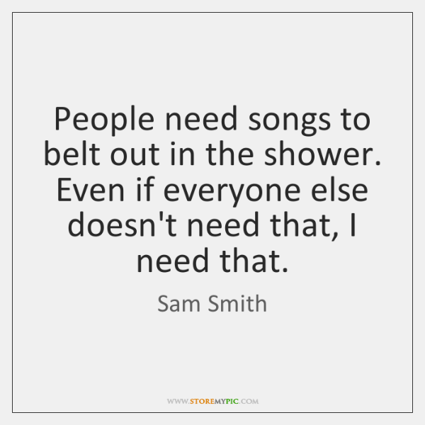 People need songs to belt out in the shower. Even if everyone ...