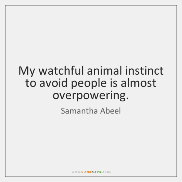 My watchful animal instinct to avoid people is almost overpowering.