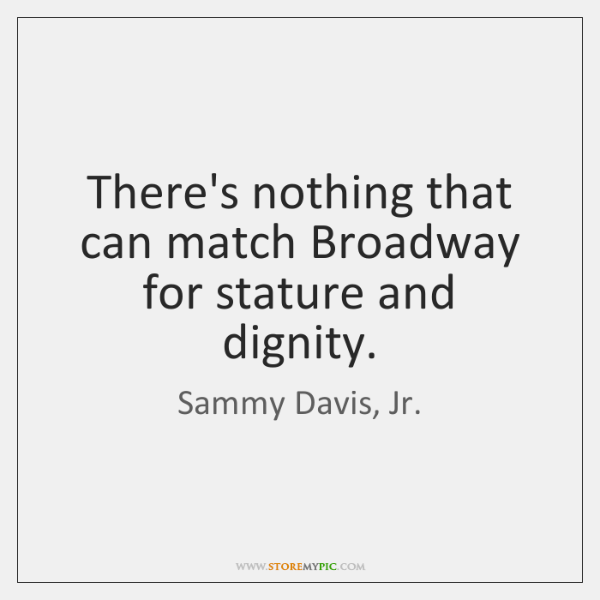 There's nothing that can match Broadway for stature and dignity.
