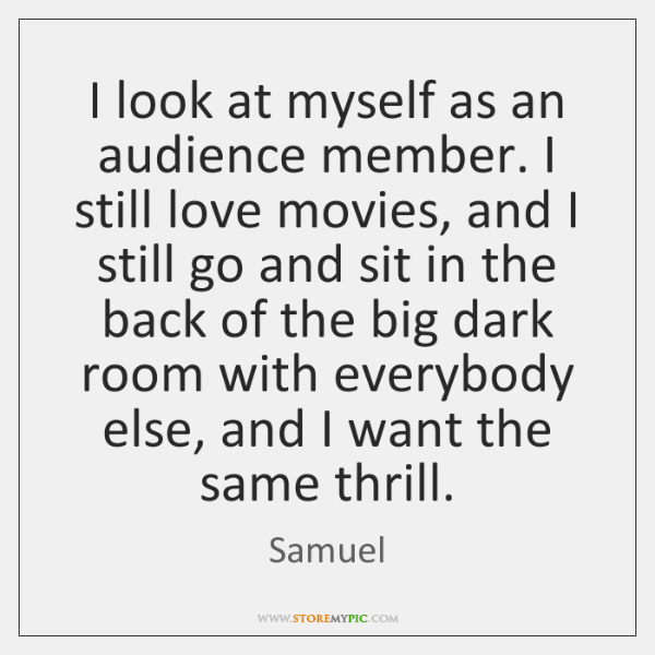 I look at myself as an audience member. I still love movies, ...