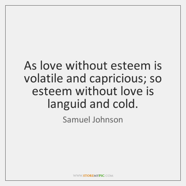 As love without esteem is volatile and capricious; so esteem without love ...
