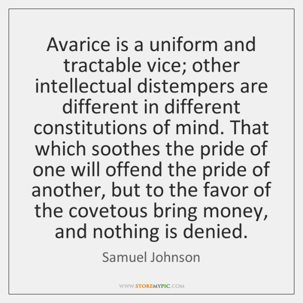 Avarice is a uniform and tractable vice; other intellectual distempers are different ...