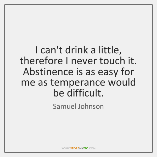 I can't drink a little, therefore I never touch it. Abstinence is ...