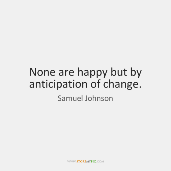 None are happy but by anticipation of change.