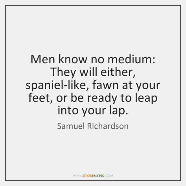 Men know no medium: They will either, spaniel-like, fawn at your feet, ...