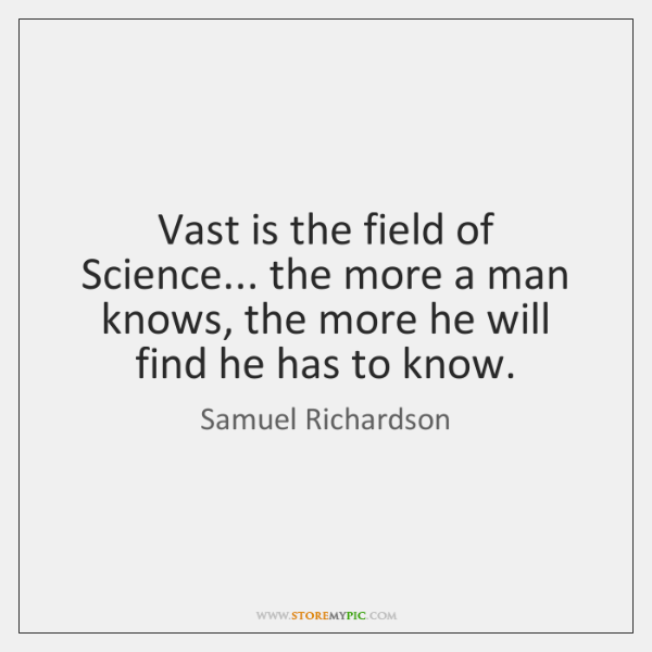 Vast is the field of Science... the more a man knows, the ...