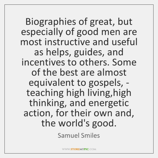 Biographies of great, but especially of good men are most instructive and ...
