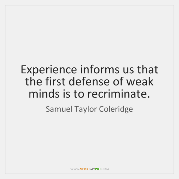 Experience informs us that the first defense of weak minds is to ...
