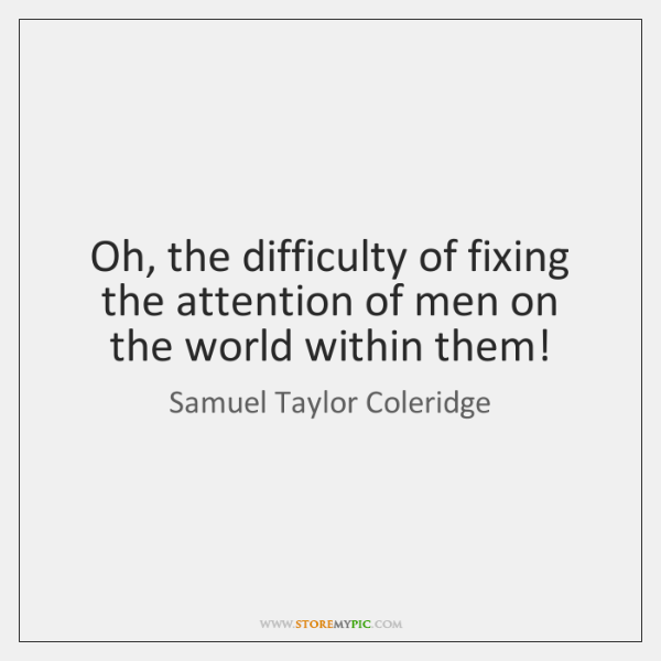Oh, the difficulty of fixing the attention of men on the world ...