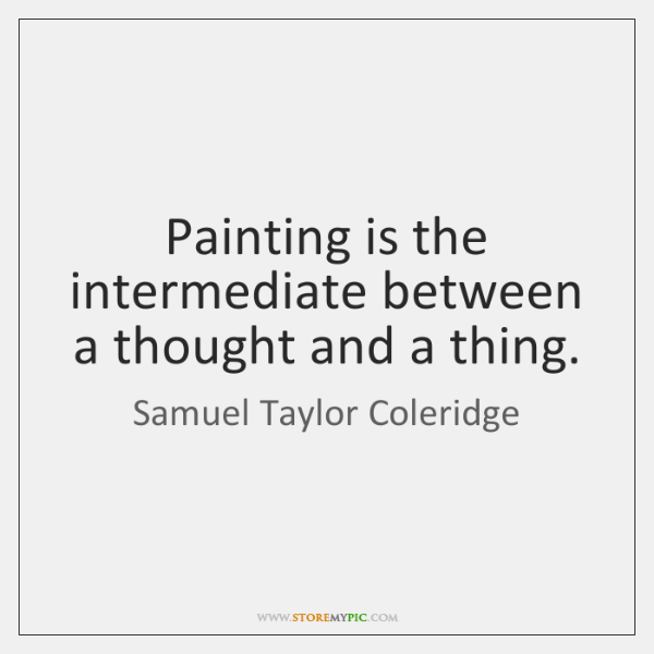 Painting is the intermediate between a thought and a thing.