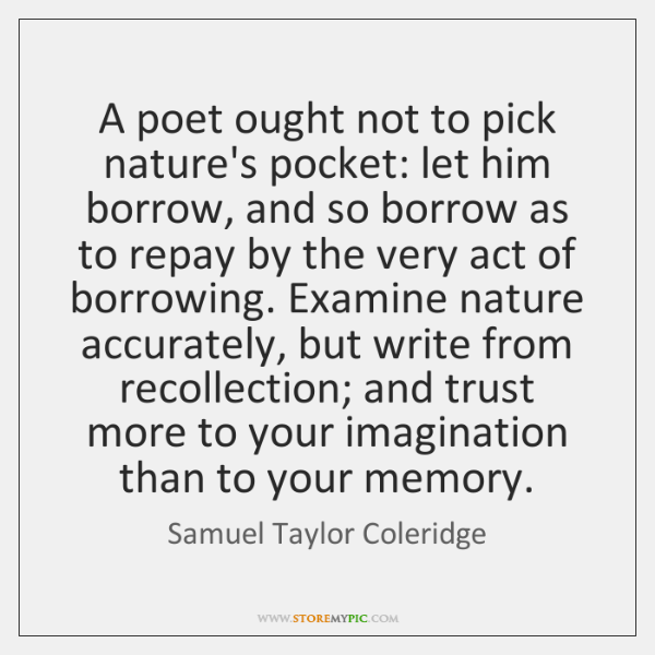 A poet ought not to pick nature's pocket: let him borrow, and ...