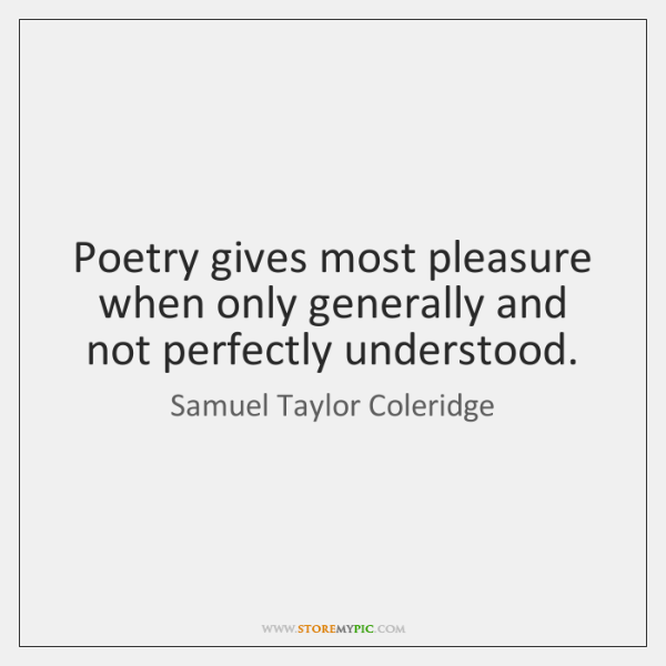Poetry gives most pleasure when only generally and not perfectly understood.