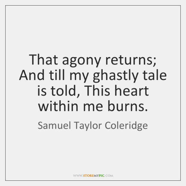 That agony returns; And till my ghastly tale is told, This heart ...