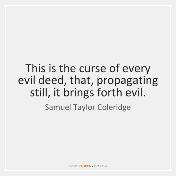 This is the curse of every evil deed, that, propagating still, it ...