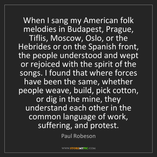 Paul Robeson: When I sang my American folk melodies in Budapest, Prague,...