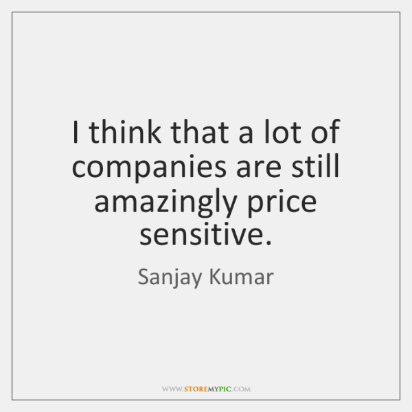 I think that a lot of companies are still amazingly price sensitive.