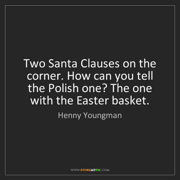 Henny Youngman: Two Santa Clauses on the corner. How can you tell the...