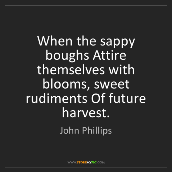 John Phillips: When the sappy boughs Attire themselves with blooms,...