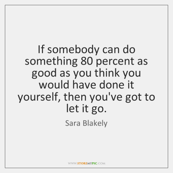 If somebody can do something 80 percent as good as you think you ...