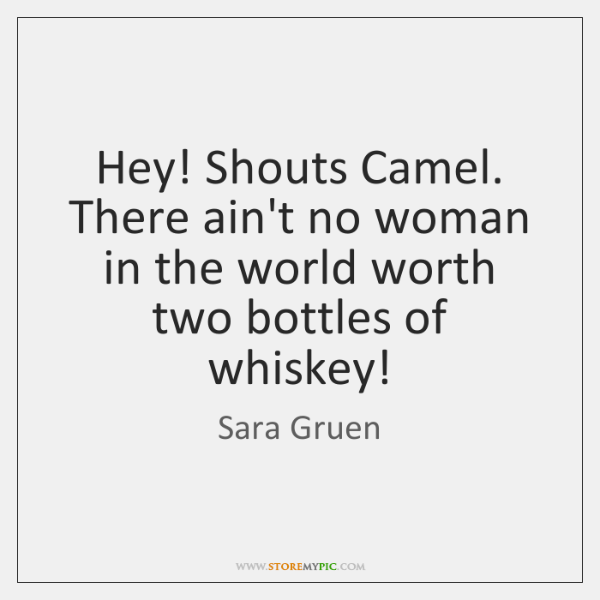 Hey! Shouts Camel. There ain't no woman in the world worth two ...