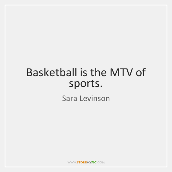 Basketball is the MTV of sports.