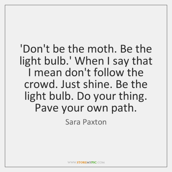 'Don't be the moth. Be the light bulb.' When I say ...