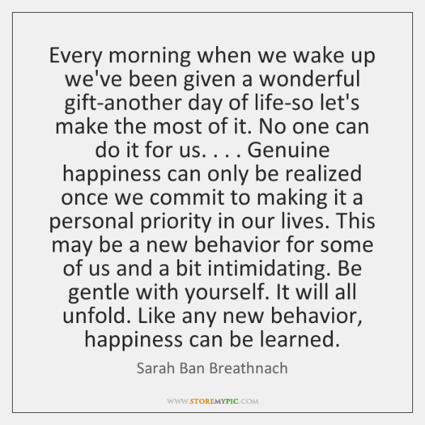 Every morning when we wake up we've been given a wonderful gift-another ...