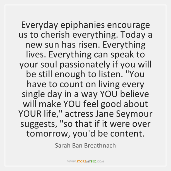 Everyday epiphanies encourage us to cherish everything. Today a new sun has ...