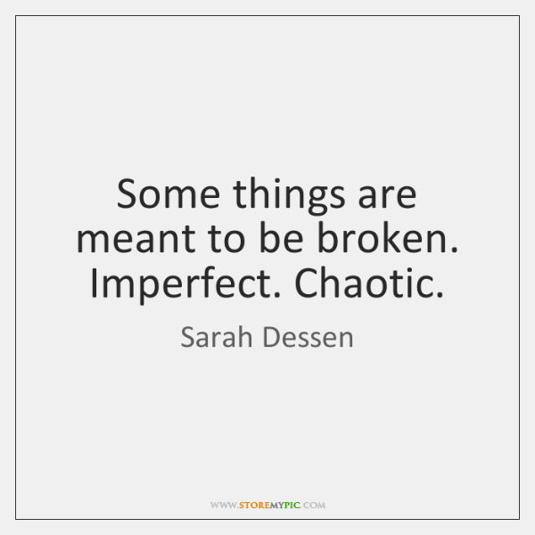 Some things are meant to be broken. Imperfect. Chaotic.