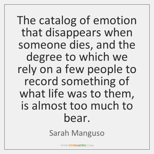 The catalog of emotion that disappears when someone dies, and the degree ...
