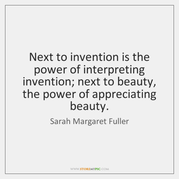 Next to invention is the power of interpreting invention; next to beauty, ...