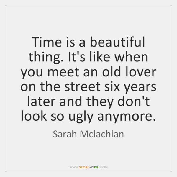 Time is a beautiful thing. It's like when you meet an old ...