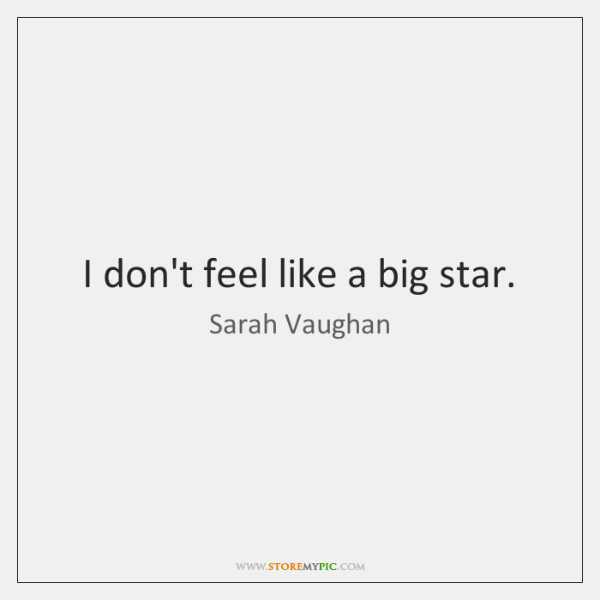 I don't feel like a big star.