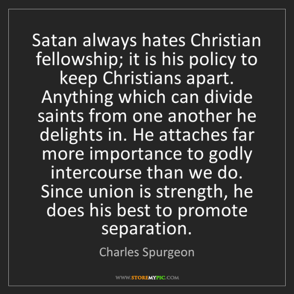 Charles Spurgeon: Satan always hates Christian fellowship; it is his policy...