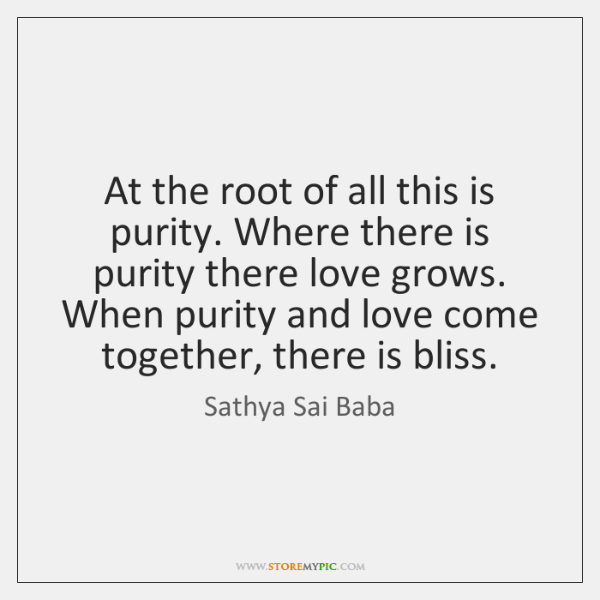At the root of all this is purity. Where there is purity ...