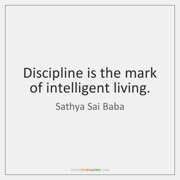 Discipline is the mark of intelligent living.