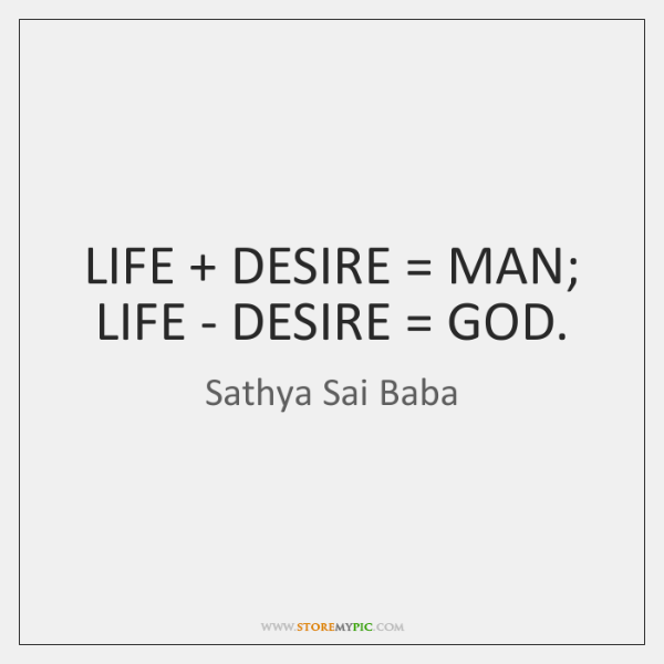 LIFE + DESIRE = MAN; LIFE - DESIRE = GOD.