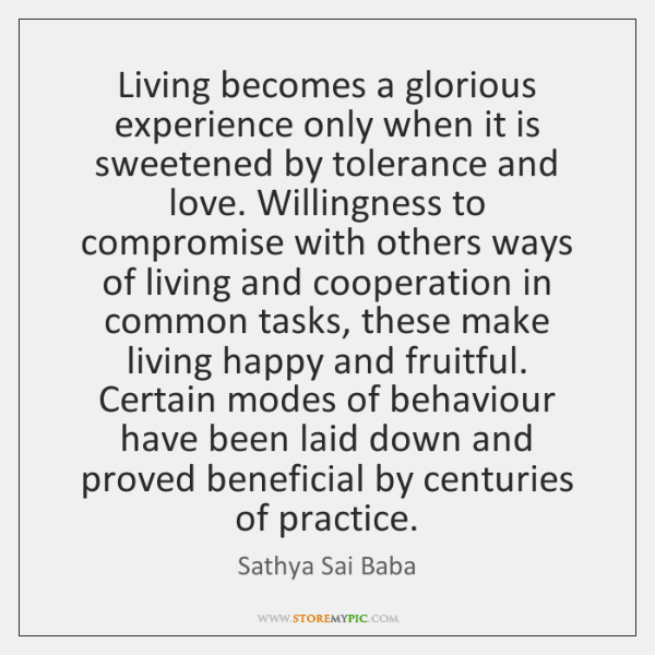 Living becomes a glorious experience only when it is sweetened by tolerance ...
