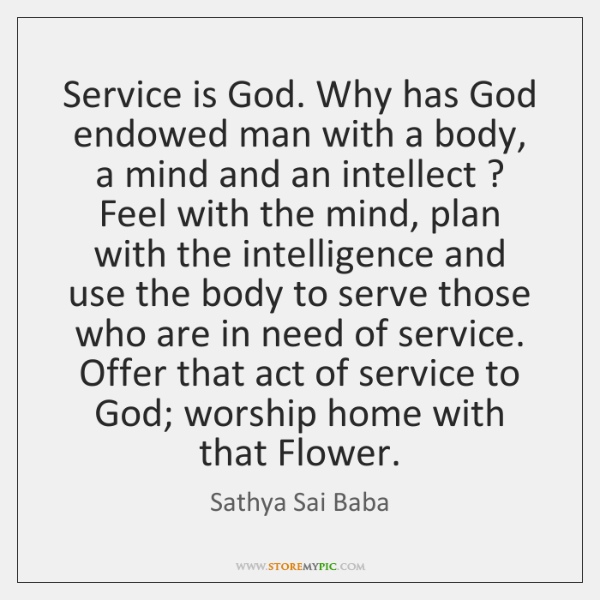 Service is God. Why has God endowed man with a body, a ...