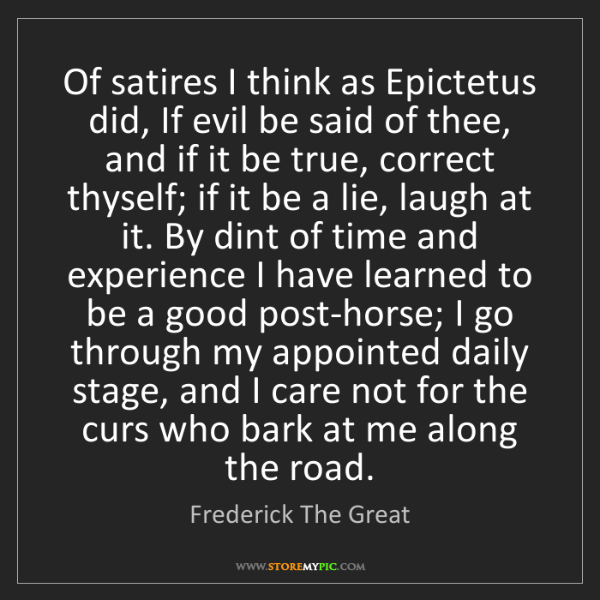 Frederick The Great: Of satires I think as Epictetus did, If evil be said...