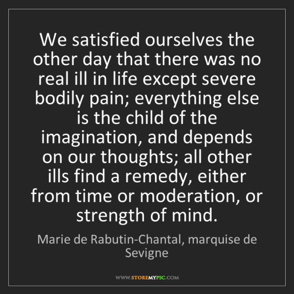 Marie de Rabutin-Chantal, marquise de Sevigne: We satisfied ourselves the other day that there was n
