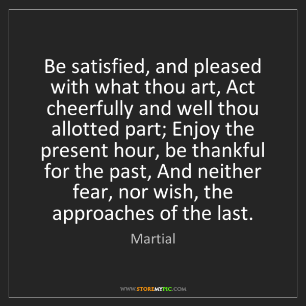 Martial: Be satisfied, and pleased with what thou art, Act cheerfully...