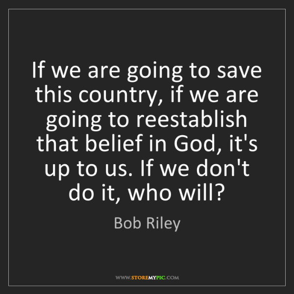 Bob Riley: If we are going to save this country, if we are going...