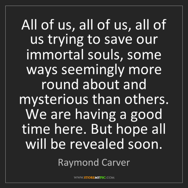 Raymond Carver: All of us, all of us, all of us trying to save our immortal...